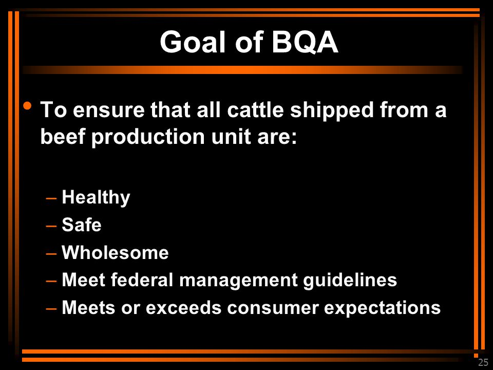 25 Goal of BQA To ensure that all cattle shipped from a beef production unit are: –Healthy –Safe –Wholesome –Meet federal management guidelines –Meets or exceeds consumer expectations