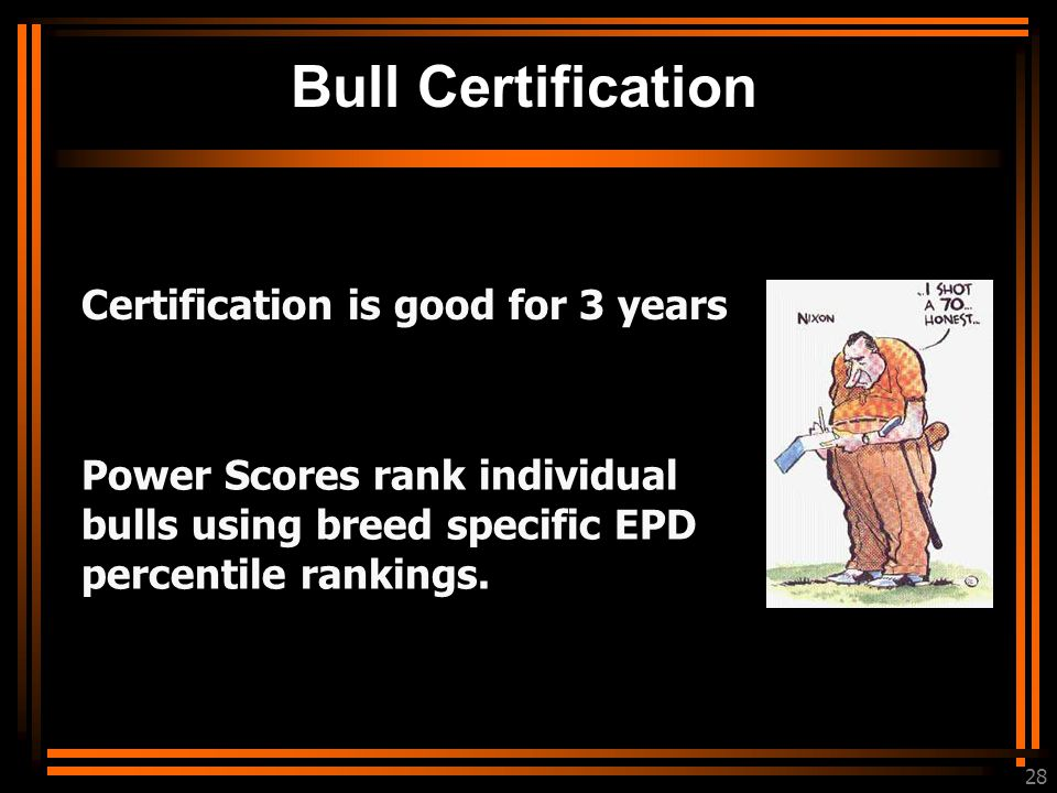 28 Bull Certification Certification is good for 3 years Power Scores rank individual bulls using breed specific EPD percentile rankings.