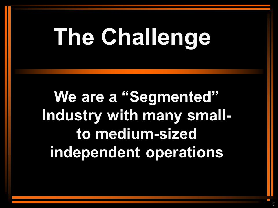 9 The Challenge We are a Segmented Industry with many small- to medium-sized independent operations