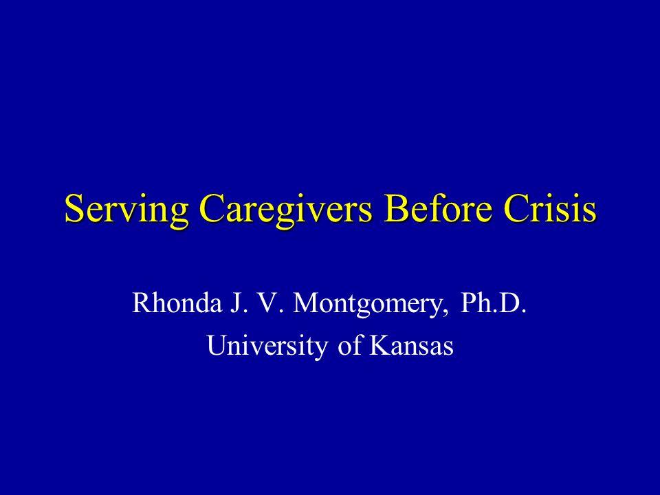 Serving Caregivers Before Crisis Rhonda J. V. Montgomery, Ph.D. University of Kansas