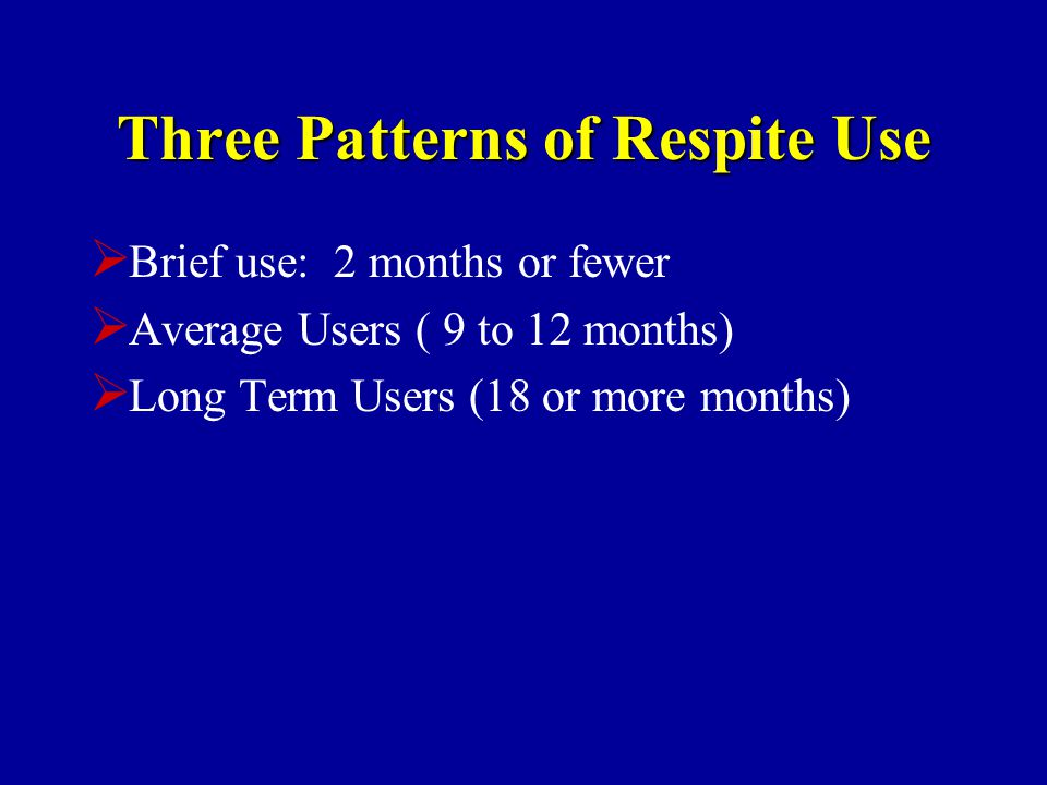Three Patterns of Respite Use  Brief use: 2 months or fewer  Average Users ( 9 to 12 months)  Long Term Users (18 or more months)