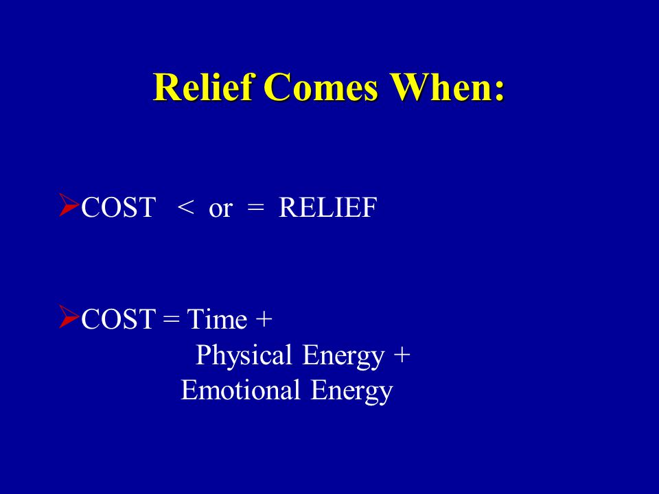 Relief Comes When:  COST < or = RELIEF  COST = Time + Physical Energy + Emotional Energy