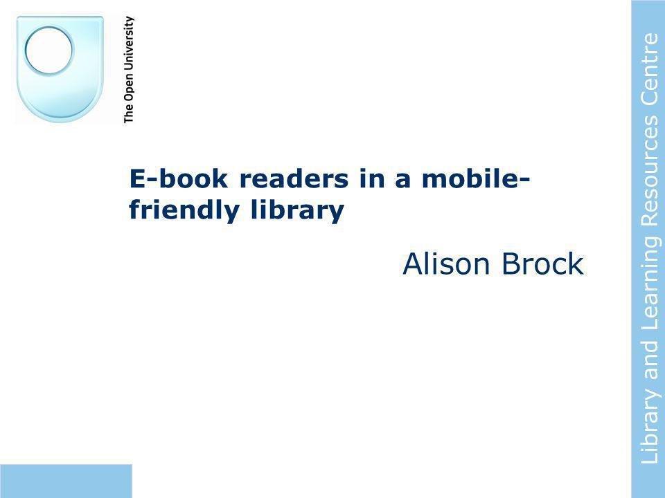 Library and Learning Resources Centre E-book readers in a mobile- friendly library Alison Brock