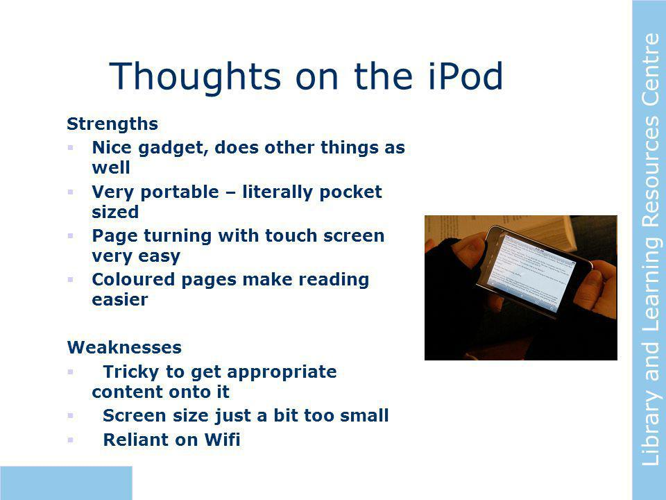 Library and Learning Resources Centre Thoughts on the iPod Strengths  Nice gadget, does other things as well  Very portable – literally pocket sized  Page turning with touch screen very easy  Coloured pages make reading easier Weaknesses  Tricky to get appropriate content onto it  Screen size just a bit too small  Reliant on Wifi