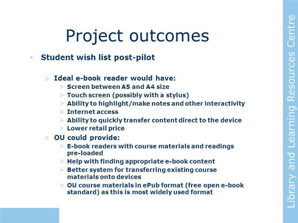 Library and Learning Resources Centre Project outcomes  Student wish list post-pilot oIdeal e-book reader would have:  Screen between A5 and A4 size  Touch screen (possibly with a stylus)  Ability to highlight/make notes and other interactivity  Internet access  Ability to quickly transfer content direct to the device  Lower retail price oOU could provide:  E-book readers with course materials and readings pre-loaded  Help with finding appropriate e-book content  Better system for transferring existing course materials onto devices  OU course materials in ePub format (free open e-book standard) as this is most widely used format