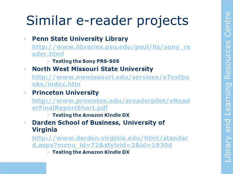 Library and Learning Resources Centre Similar e-reader projects  Penn State University Library http://www.libraries.psu.edu/psul/lls/sony_re ader.html  Testing the Sony PRS-505  North West Missouri State University http://www.nwmissouri.edu/services/eTextbo oks/index.htm  Princeton University http://www.princeton.edu/ereaderpilot/eRead erFinalReportShort.pdf  Testing the Amazon Kindle DX  Darden School of Business, University of Virginia http://www.darden.virginia.edu/html/standar d.aspx menu_id=72&styleid=2&id=19304  Testing the Amazon Kindle DX