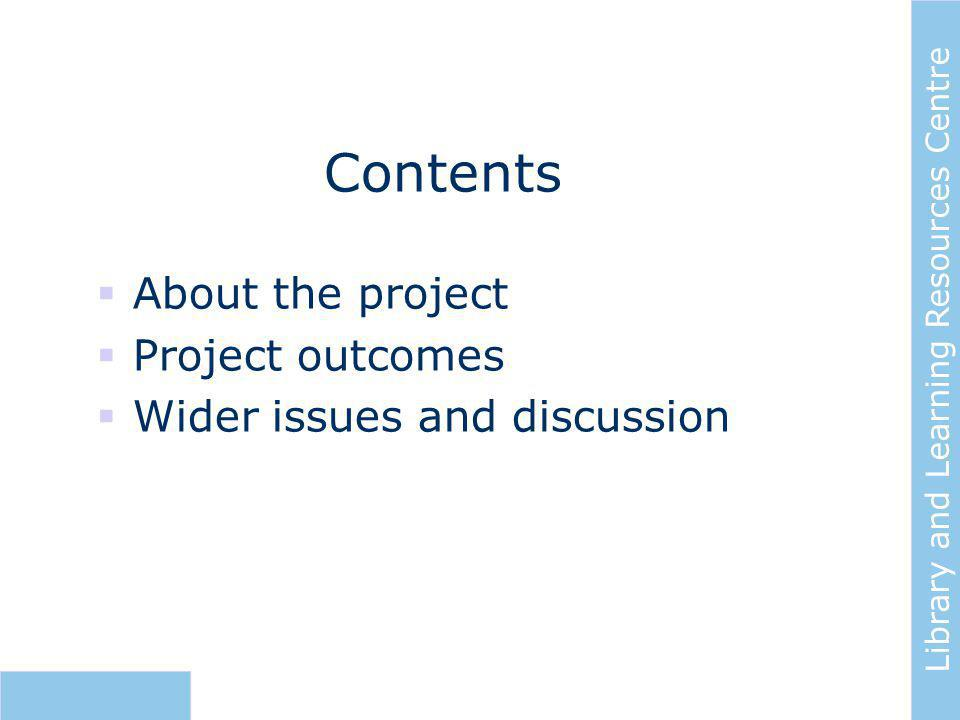 Library and Learning Resources Centre Contents  About the project  Project outcomes  Wider issues and discussion