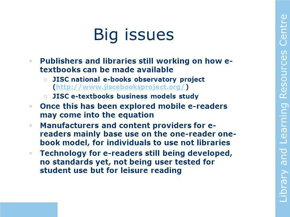 Library and Learning Resources Centre Big issues  Publishers and libraries still working on how e- textbooks can be made available oJISC national e-books observatory project (http://www.jiscebooksproject.org/)http://www.jiscebooksproject.org/ oJISC e-textbooks business models study  Once this has been explored mobile e-readers may come into the equation  Manufacturers and content providers for e- readers mainly base use on the one-reader one- book model, for individuals to use not libraries  Technology for e-readers still being developed, no standards yet, not being user tested for student use but for leisure reading
