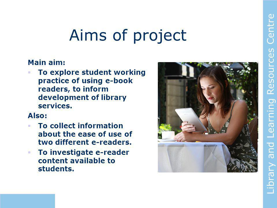 Library and Learning Resources Centre Aims of project Main aim:  To explore student working practice of using e-book readers, to inform development of library services.