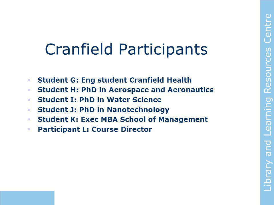 Library and Learning Resources Centre Cranfield Participants  Student G: Eng student Cranfield Health  Student H: PhD in Aerospace and Aeronautics  Student I: PhD in Water Science  Student J: PhD in Nanotechnology  Student K: Exec MBA School of Management  Participant L: Course Director