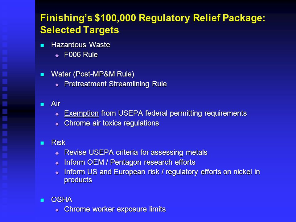 Finishing's $100,000 Regulatory Relief Package: Selected Targets Hazardous Waste Hazardous Waste  F006 Rule Water (Post-MP&M Rule) Water (Post-MP&M Rule)  Pretreatment Streamlining Rule Air Air  Exemption from USEPA federal permitting requirements  Chrome air toxics regulations Risk Risk  Revise USEPA criteria for assessing metals  Inform OEM / Pentagon research efforts  Inform US and European risk / regulatory efforts on nickel in products OSHA OSHA  Chrome worker exposure limits