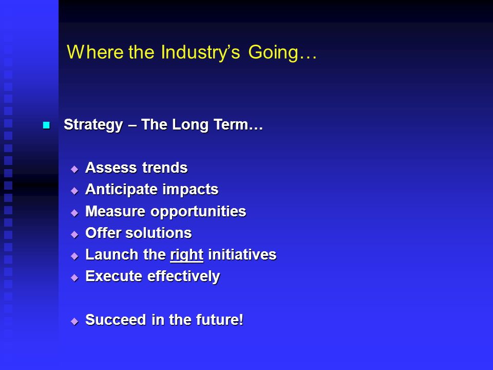 Where the Industry's Going… Strategy – The Long Term… Strategy – The Long Term…  Assess trends  Anticipate impacts  Measure opportunities  Offer s