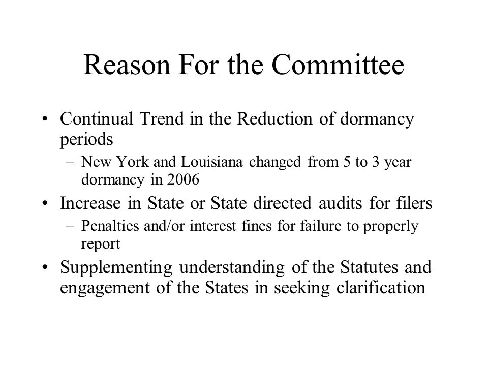 Reason For the Committee Continual Trend in the Reduction of dormancy periods –New York and Louisiana changed from 5 to 3 year dormancy in 2006 Increase in State or State directed audits for filers –Penalties and/or interest fines for failure to properly report Supplementing understanding of the Statutes and engagement of the States in seeking clarification