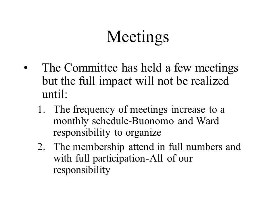 Meetings The Committee has held a few meetings but the full impact will not be realized until: 1.The frequency of meetings increase to a monthly schedule-Buonomo and Ward responsibility to organize 2.The membership attend in full numbers and with full participation-All of our responsibility