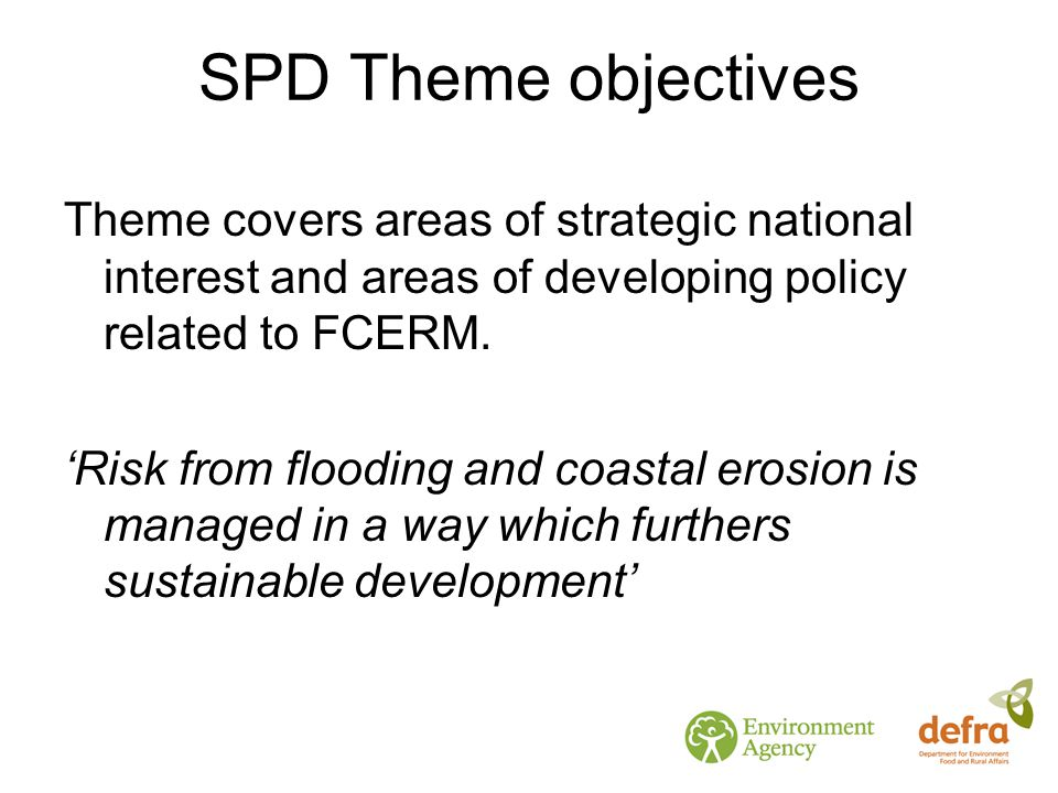 SPD Theme objectives Development of integrated approaches to all forms of flooding Better understanding of land management Broadening environmental and social outcomes Better understanding of adaptation tools Reviewing and development of risk assessment and guidance Responding to, or taking account of future climate change Building better stakeholder engagement Land use planning Encouraging and incentivising increased resilience to flooding Horizon scanning and long-term policy needs