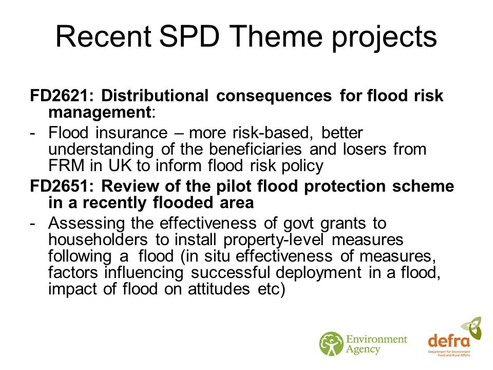 Recent SPD Theme projects FD2621: Distributional consequences for flood risk management: -Flood insurance – more risk-based, better understanding of the beneficiaries and losers from FRM in UK to inform flood risk policy FD2651: Review of the pilot flood protection scheme in a recently flooded area -Assessing the effectiveness of govt grants to householders to install property-level measures following a flood (in situ effectiveness of measures, factors influencing successful deployment in a flood, impact of flood on attitudes etc)
