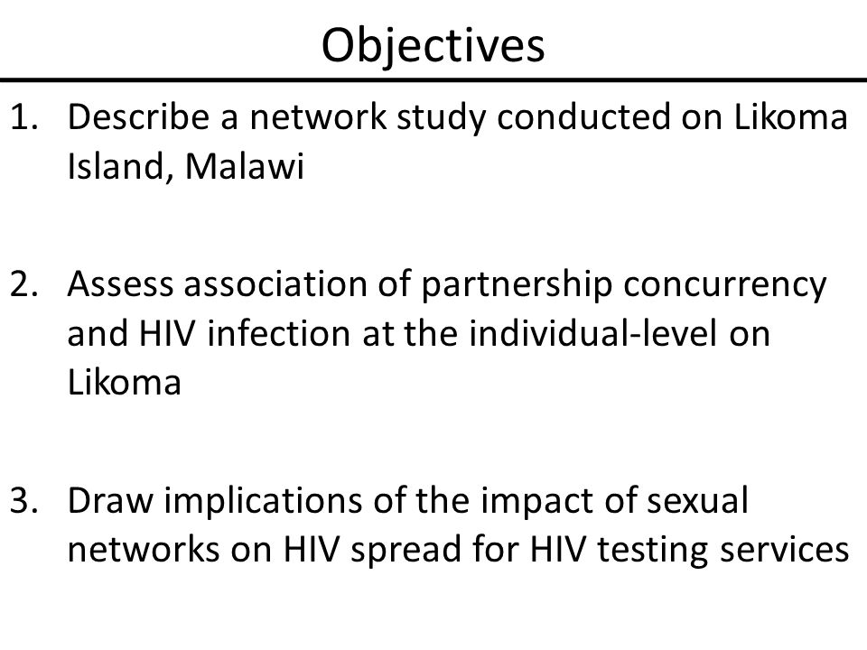 Objectives 1.Describe a network study conducted on Likoma Island, Malawi 2.Assess association of partnership concurrency and HIV infection at the individual-level on Likoma 3.Draw implications of the impact of sexual networks on HIV spread for HIV testing services