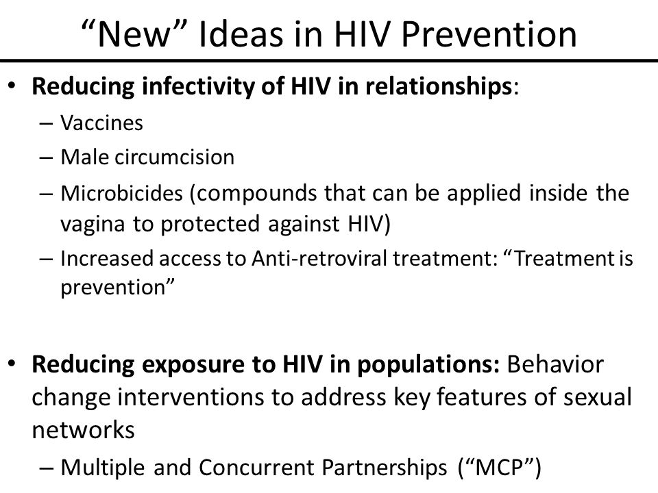 New Ideas in HIV Prevention Reducing infectivity of HIV in relationships: – Vaccines – Male circumcision – Microbicides ( compounds that can be applied inside the vagina to protected against HIV) – Increased access to Anti-retroviral treatment: Treatment is prevention Reducing exposure to HIV in populations: Behavior change interventions to address key features of sexual networks – Multiple and Concurrent Partnerships ( MCP )