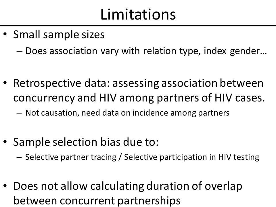 Limitations Small sample sizes – Does association vary with relation type, index gender… Retrospective data: assessing association between concurrency and HIV among partners of HIV cases.