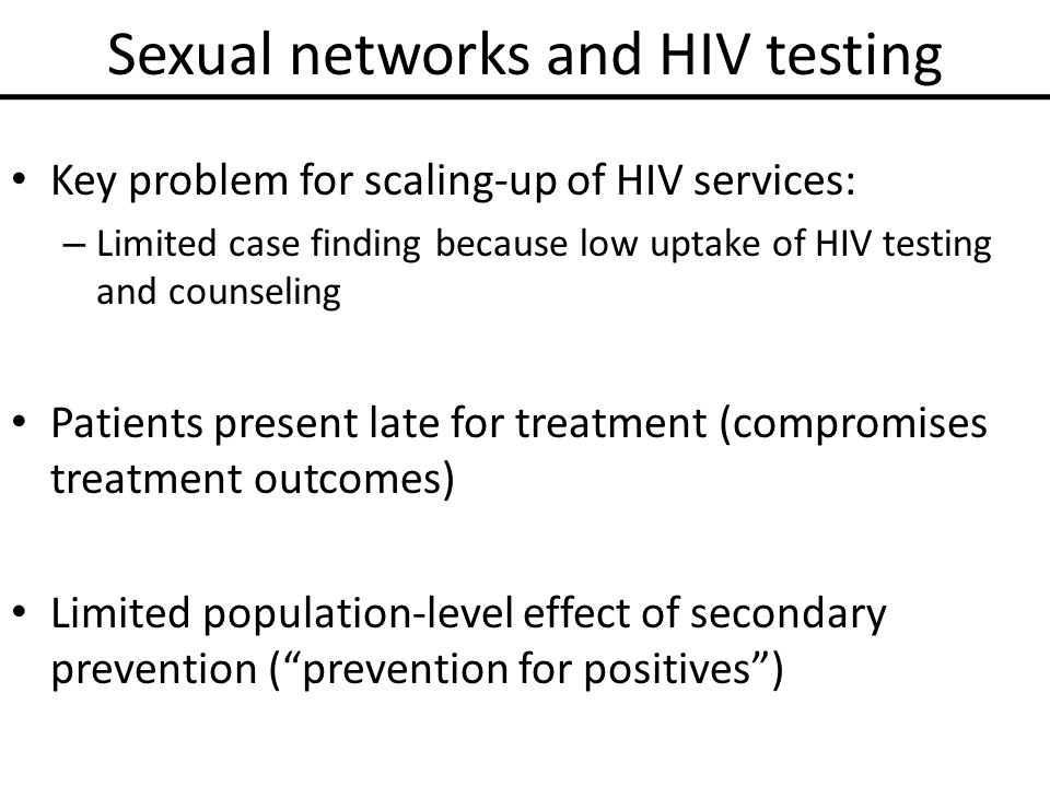 Sexual networks and HIV testing Key problem for scaling-up of HIV services: – Limited case finding because low uptake of HIV testing and counseling Patients present late for treatment (compromises treatment outcomes) Limited population-level effect of secondary prevention ( prevention for positives )