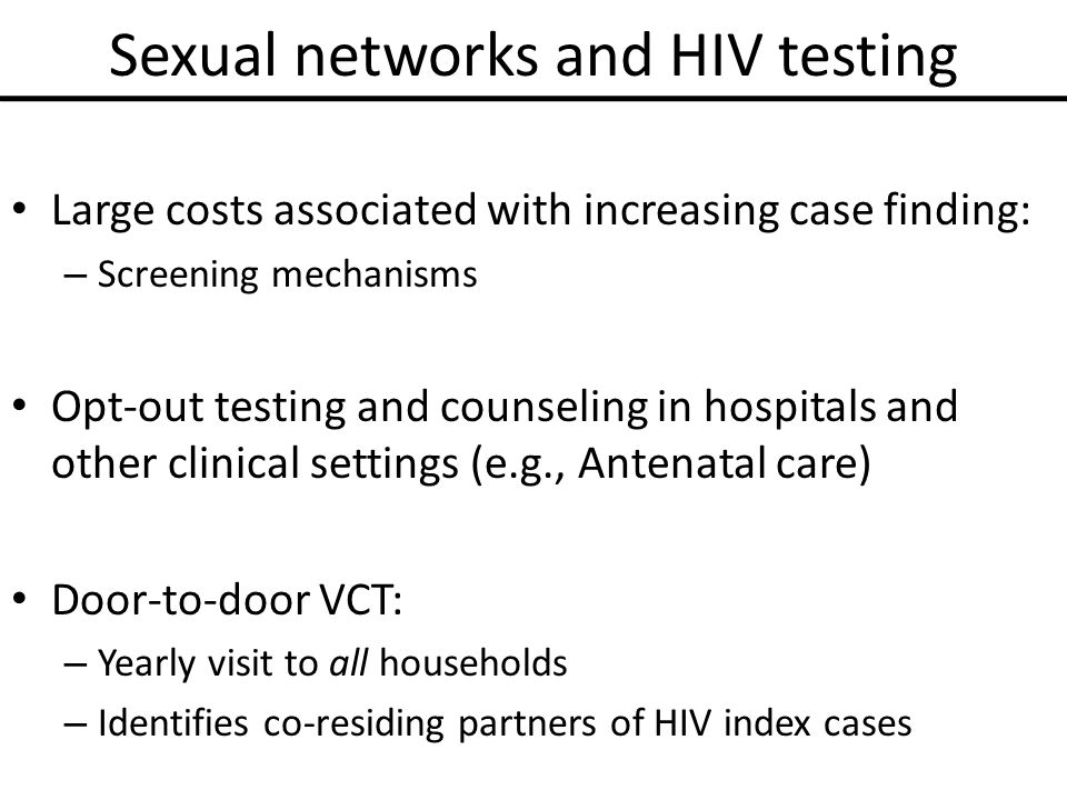 Sexual networks and HIV testing Large costs associated with increasing case finding: – Screening mechanisms Opt-out testing and counseling in hospitals and other clinical settings (e.g., Antenatal care) Door-to-door VCT: – Yearly visit to all households – Identifies co-residing partners of HIV index cases