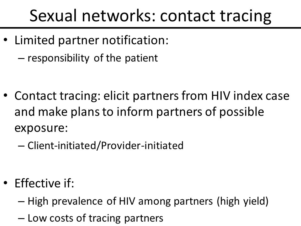 Sexual networks: contact tracing Limited partner notification: – responsibility of the patient Contact tracing: elicit partners from HIV index case and make plans to inform partners of possible exposure: – Client-initiated/Provider-initiated Effective if: – High prevalence of HIV among partners (high yield) – Low costs of tracing partners