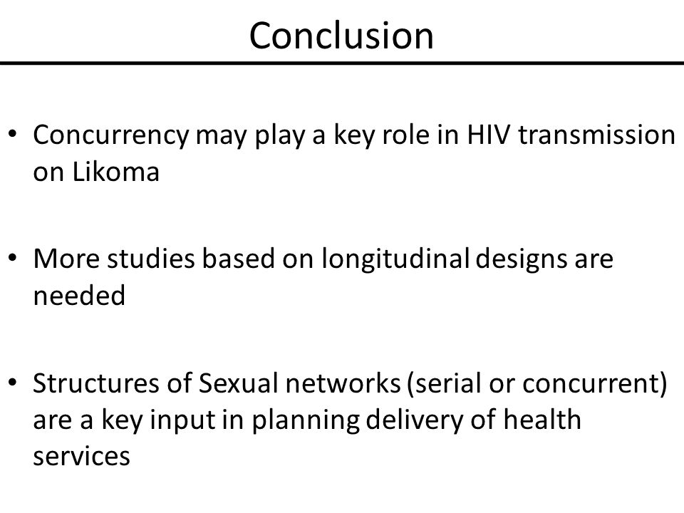 Conclusion Concurrency may play a key role in HIV transmission on Likoma More studies based on longitudinal designs are needed Structures of Sexual networks (serial or concurrent) are a key input in planning delivery of health services