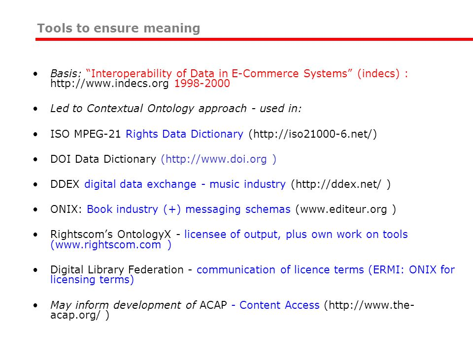 Tools to ensure meaning Basis: Interoperability of Data in E-Commerce Systems (indecs) : http://www.indecs.org 1998-2000 Led to Contextual Ontology approach - used in: ISO MPEG-21 Rights Data Dictionary (http://iso21000-6.net/) DOI Data Dictionary (http://www.doi.org ) DDEX digital data exchange - music industry (http://ddex.net/ ) ONIX: Book industry (+) messaging schemas (www.editeur.org ) Rightscom's OntologyX - licensee of output, plus own work on tools (www.rightscom.com ) Digital Library Federation - communication of licence terms (ERMI: ONIX for licensing terms) May inform development of ACAP - Content Access (http://www.the- acap.org/ )