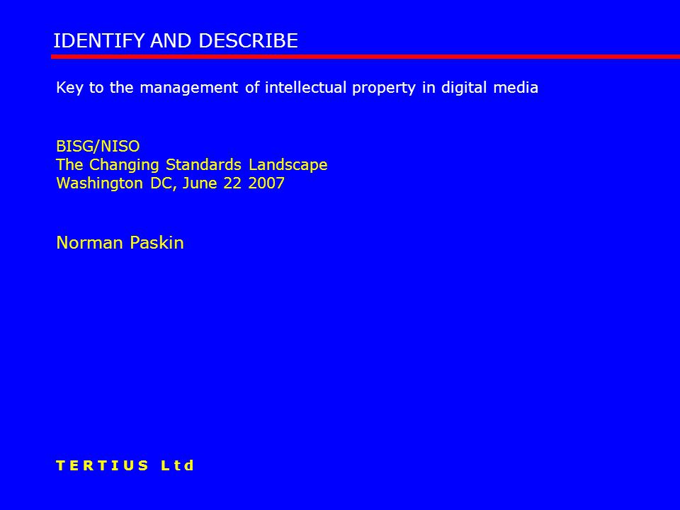 Key to the management of intellectual property in digital media BISG/NISO The Changing Standards Landscape Washington DC, June 22 2007 Norman Paskin IDENTIFY AND DESCRIBE T E R T I U S L t d