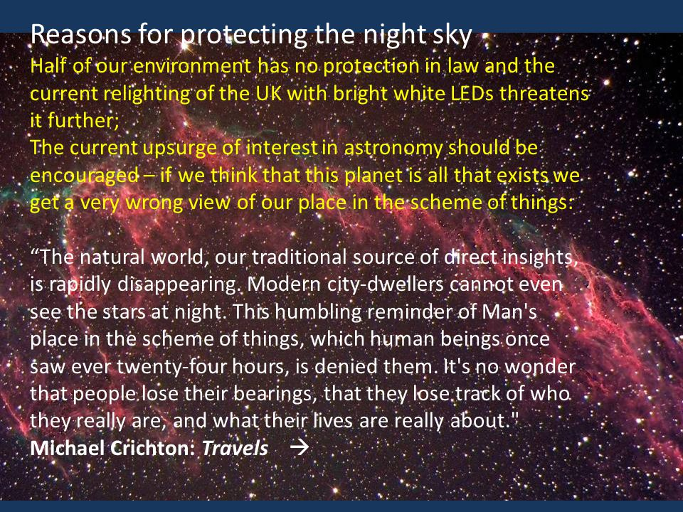 Reasons for protecting the night sky Half of our environment has no protection in law and the current relighting of the UK with bright white LEDs threatens it further; The current upsurge of interest in astronomy should be encouraged – if we think that this planet is all that exists we get a very wrong view of our place in the scheme of things: The natural world, our traditional source of direct insights, is rapidly disappearing.