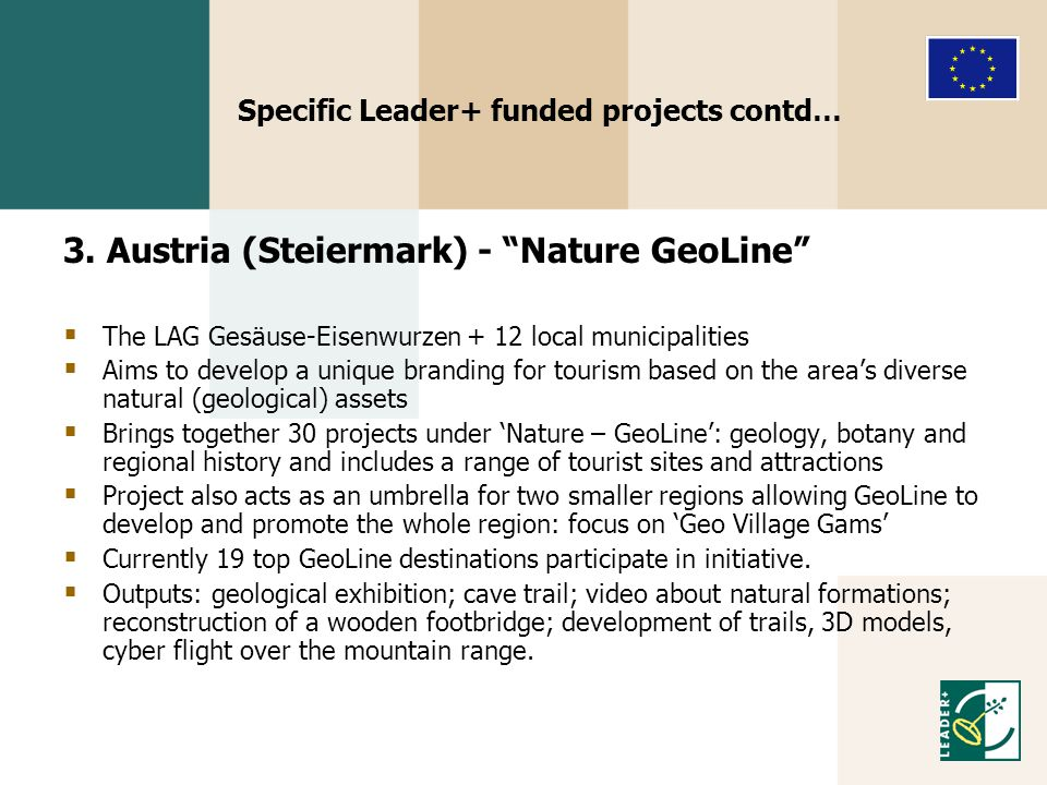 "Specific Leader+ funded projects contd… 3. Austria (Steiermark) - ""Nature GeoLine""  The LAG Gesäuse-Eisenwurzen + 12 local municipalities  Aims to d"