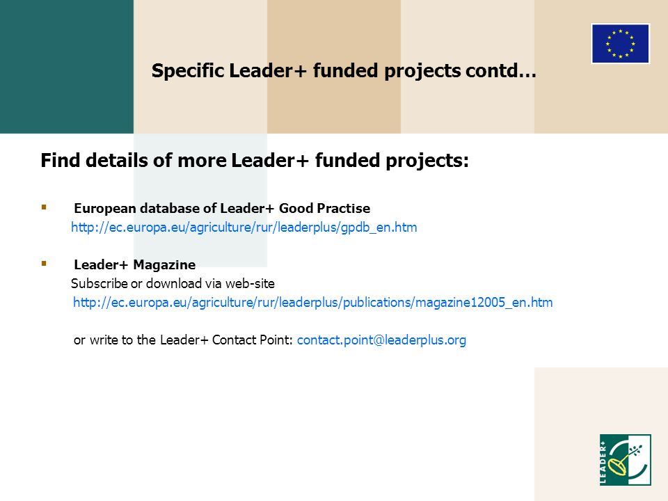 Specific Leader+ funded projects contd… Find details of more Leader+ funded projects:  European database of Leader+ Good Practise http://ec.europa.eu