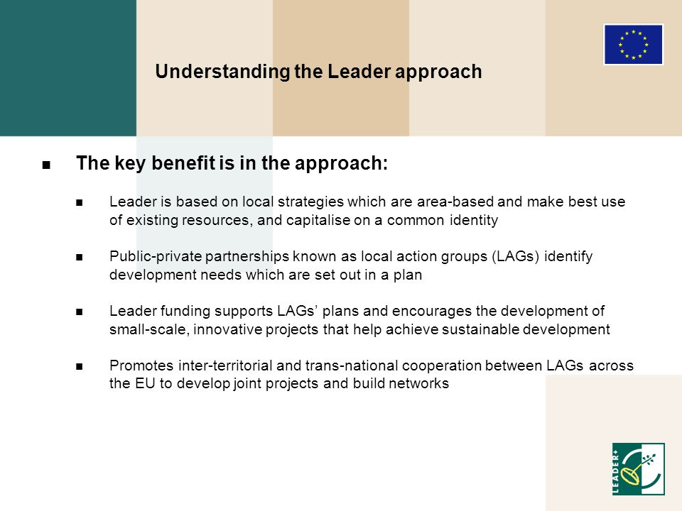 Understanding the Leader approach The Leader approach Promotes the cooperation and development of integrated projects, and is very suitable for areas with strategies that: Combine nature conservation and land use in a sustainable way, e.g.