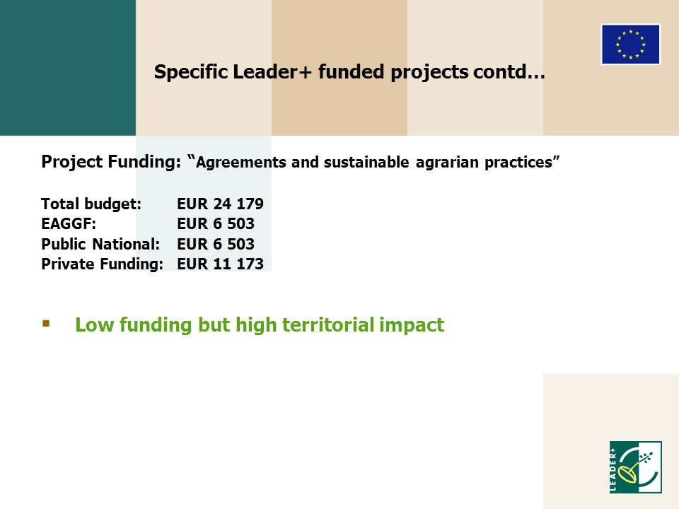 Specific Leader+ funded projects contd… Project Funding: Agreements and sustainable agrarian practices Total budget: EUR 24 179 EAGGF:EUR 6 503 Public National: EUR 6 503 Private Funding: EUR 11 173  Low funding but high territorial impact