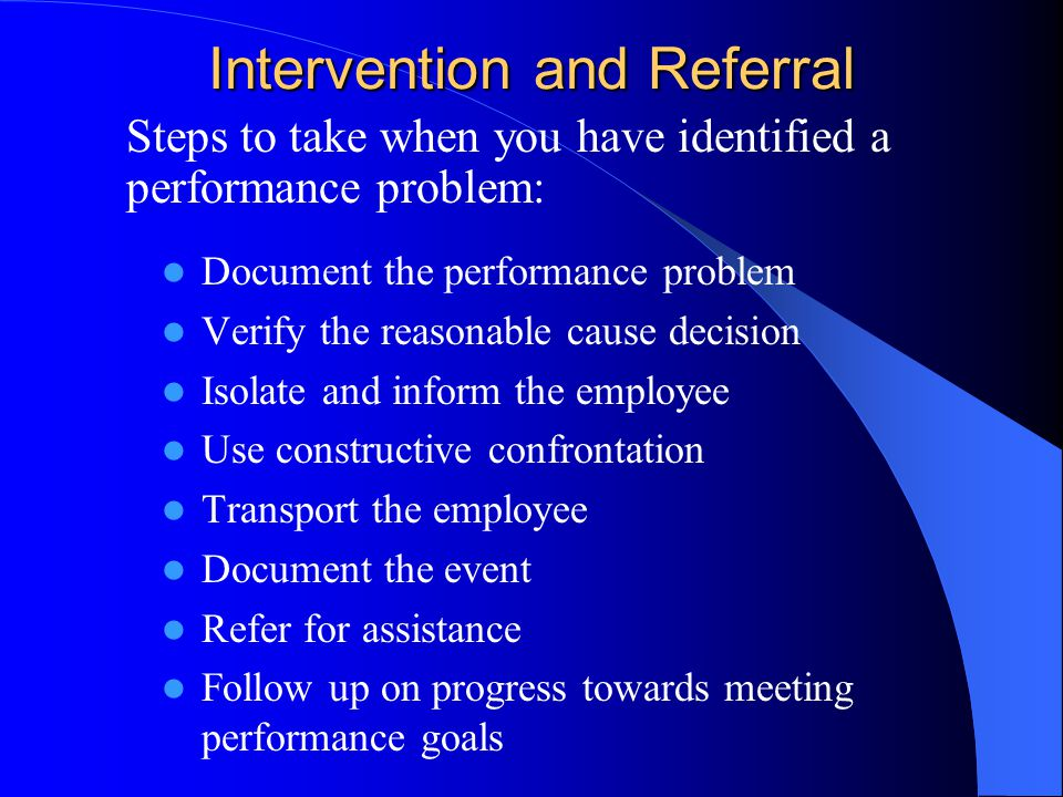 Identifying Performance Problems and Handling Potential Crisis Situations Distinguishing between a crisis situation and a performance problem Crisis situations are less common than performance problems and can consist of: – Dangerous behavior – Threatening behavior – Obvious impairment – Possession of alcohol and other drugs – Illegal activity