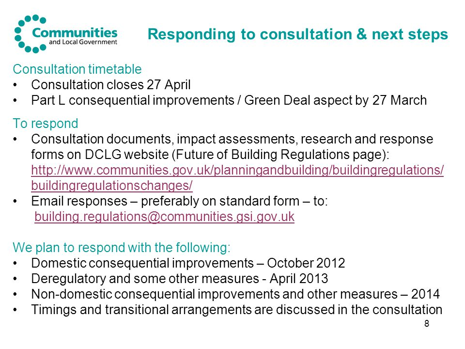 8 Responding to consultation & next steps Consultation timetable Consultation closes 27 April Part L consequential improvements / Green Deal aspect by