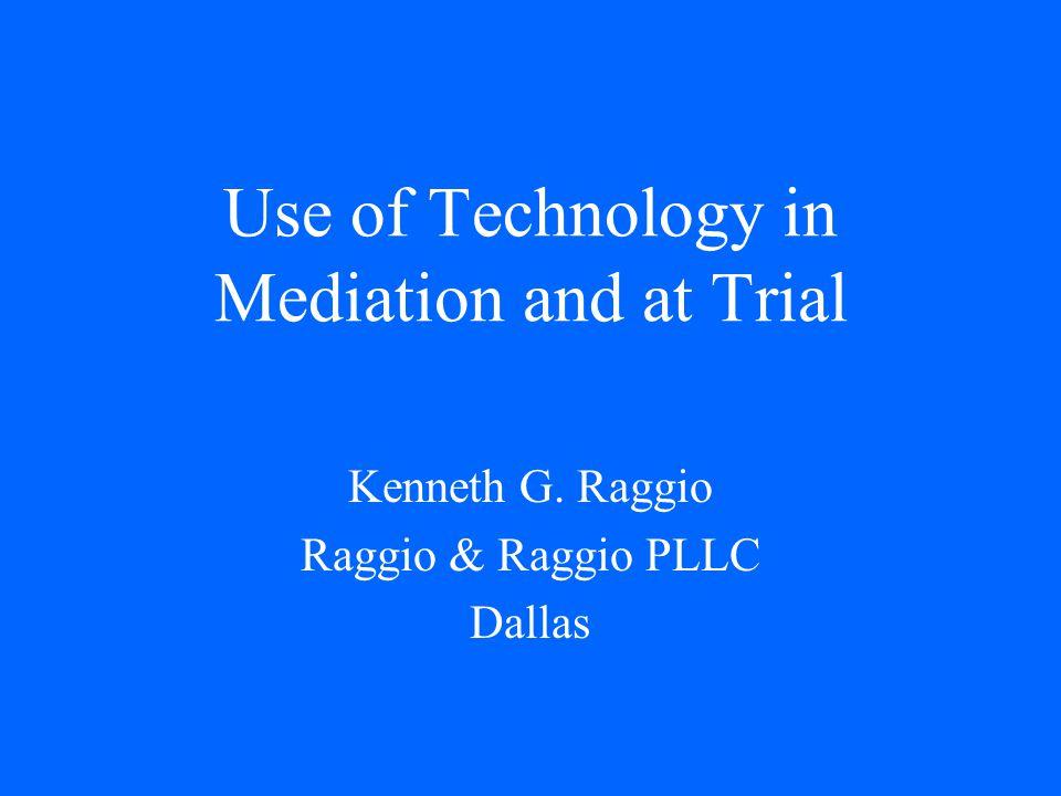 Use of Technology in Mediation and at Trial Kenneth G. Raggio Raggio & Raggio PLLC Dallas