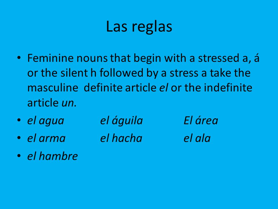 Las reglas Feminine nouns that begin with a stressed a, á or the silent h followed by a stress a take the masculine definite article el or the indefinite article un.