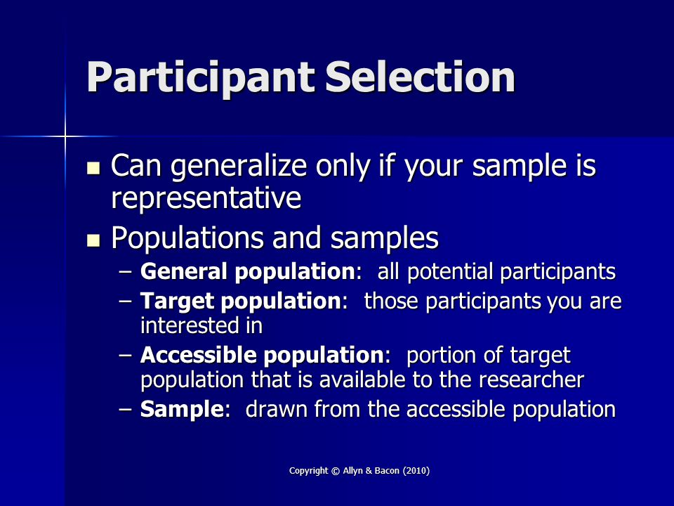 Copyright © Allyn & Bacon (2010) Participant Selection Can generalize only if your sample is representative Can generalize only if your sample is repr