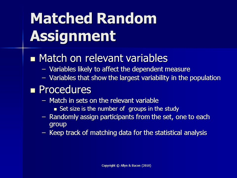 Copyright © Allyn & Bacon (2010) Matched Random Assignment Match on relevant variables Match on relevant variables –Variables likely to affect the dep