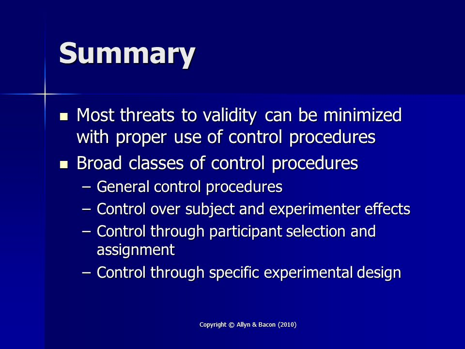 Summary Most threats to validity can be minimized with proper use of control procedures Most threats to validity can be minimized with proper use of c