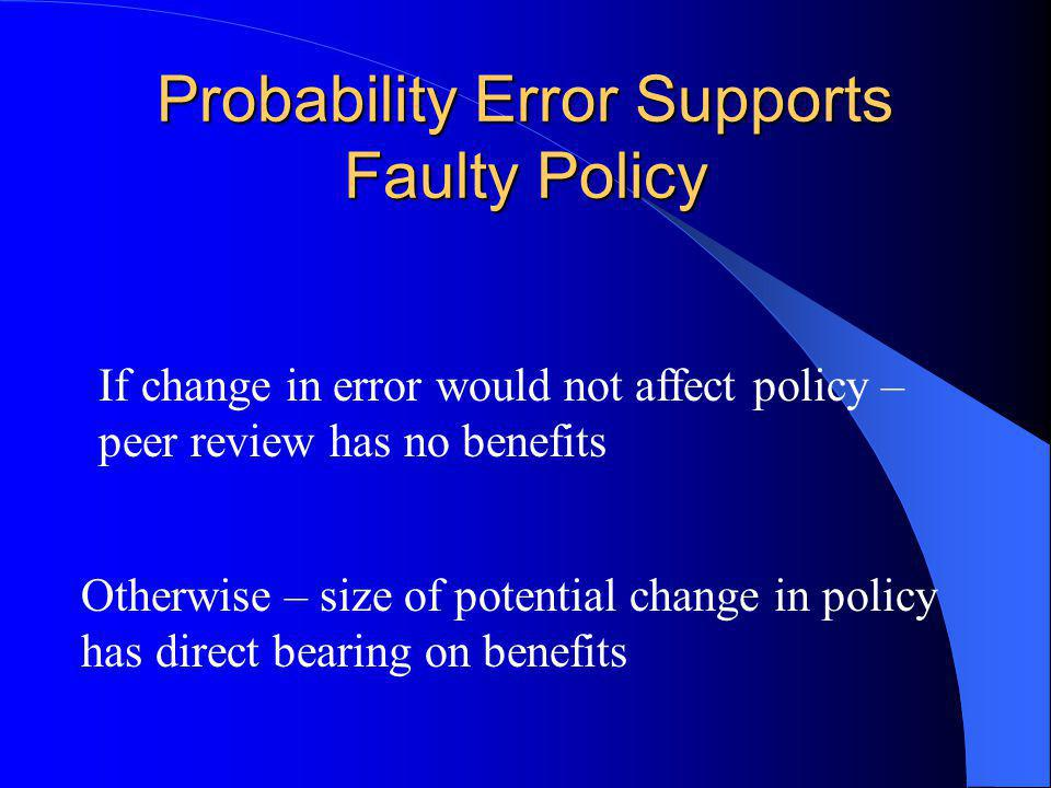 Probability Error Supports Faulty Policy If change in error would not affect policy – peer review has no benefits Otherwise – size of potential change in policy has direct bearing on benefits