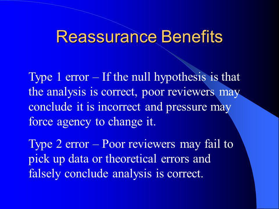 Reassurance Benefits Type 1 error – If the null hypothesis is that the analysis is correct, poor reviewers may conclude it is incorrect and pressure may force agency to change it.