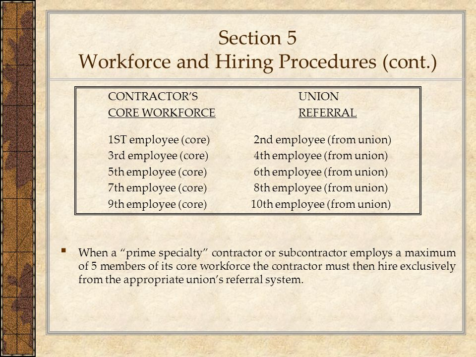 Section 5 Workforce and Hiring Procedures (cont.) CONTRACTOR'S UNION CORE WORKFORCEREFERRAL 1ST employee (core) 2nd employee (from union) 3rd employee