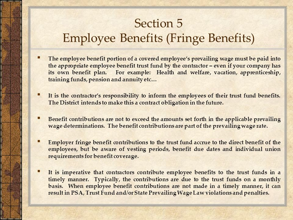 Section 5 Employee Benefits (Fringe Benefits) ▪ The employee benefit portion of a covered employee's prevailing wage must be paid into the appropriate