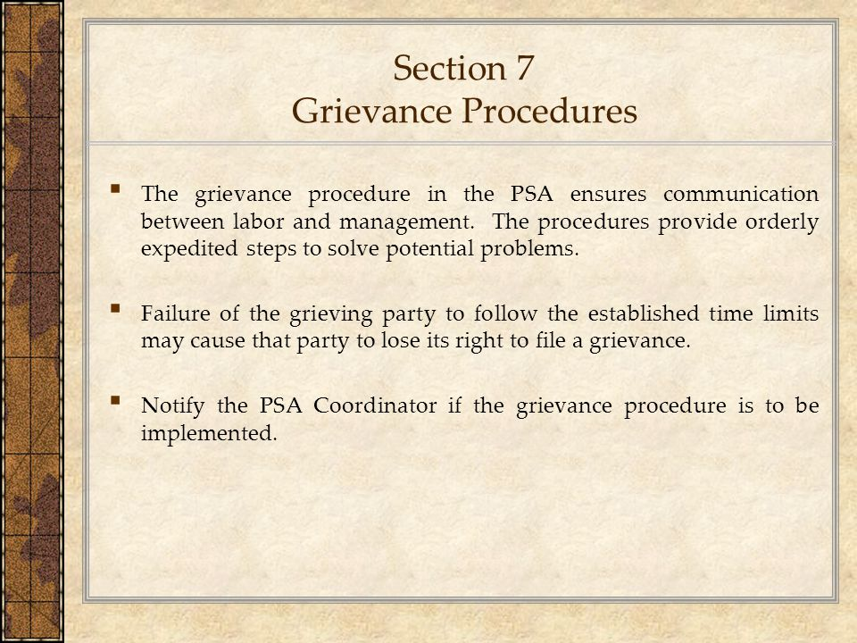 Section 7 Grievance Procedures ▪ The grievance procedure in the PSA ensures communication between labor and management. The procedures provide orderly