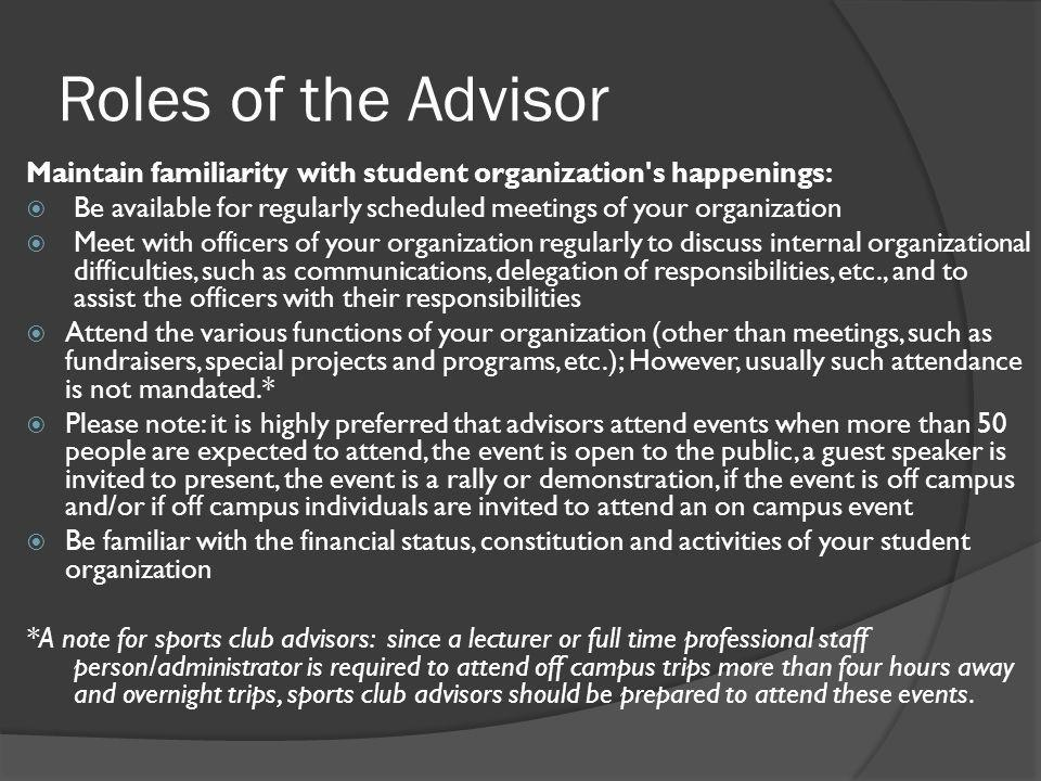 Roles of the Advisor Maintain familiarity with student organization s happenings:  Be available for regularly scheduled meetings of your organization  Meet with officers of your organization regularly to discuss internal organizational difficulties, such as communications, delegation of responsibilities, etc., and to assist the officers with their responsibilities  Attend the various functions of your organization (other than meetings, such as fundraisers, special projects and programs, etc.); However, usually such attendance is not mandated.*  Please note: it is highly preferred that advisors attend events when more than 50 people are expected to attend, the event is open to the public, a guest speaker is invited to present, the event is a rally or demonstration, if the event is off campus and/or if off campus individuals are invited to attend an on campus event  Be familiar with the financial status, constitution and activities of your student organization *A note for sports club advisors: since a lecturer or full time professional staff person/administrator is required to attend off campus trips more than four hours away and overnight trips, sports club advisors should be prepared to attend these events.