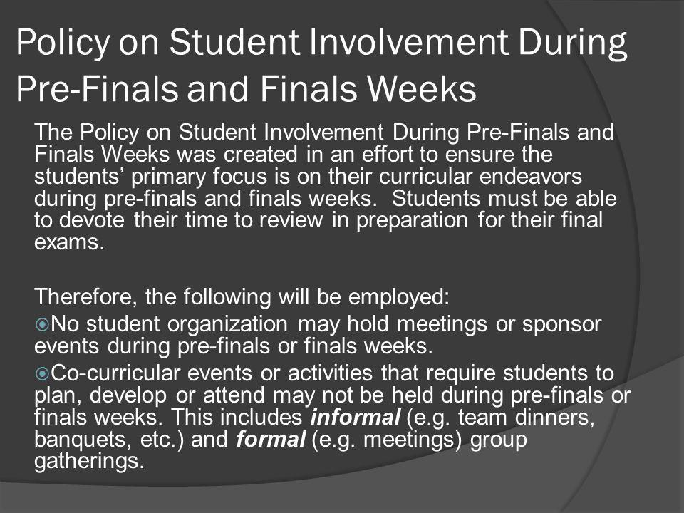 Policy on Student Involvement During Pre-Finals and Finals Weeks The Policy on Student Involvement During Pre-Finals and Finals Weeks was created in an effort to ensure the students' primary focus is on their curricular endeavors during pre-finals and finals weeks.