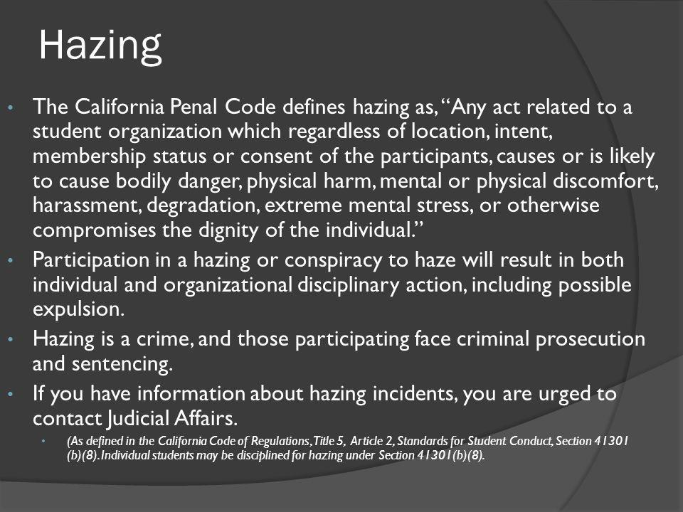 Hazing The California Penal Code defines hazing as, Any act related to a student organization which regardless of location, intent, membership status or consent of the participants, causes or is likely to cause bodily danger, physical harm, mental or physical discomfort, harassment, degradation, extreme mental stress, or otherwise compromises the dignity of the individual. Participation in a hazing or conspiracy to haze will result in both individual and organizational disciplinary action, including possible expulsion.