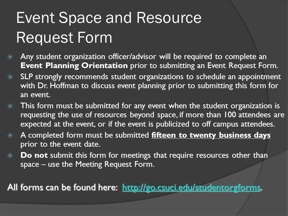 Event Space and Resource Request Form  Any student organization officer/advisor will be required to complete an Event Planning Orientation prior to submitting an Event Request Form.